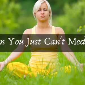 When You Just Can't Meditate